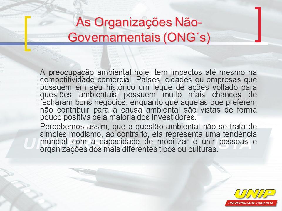 As Organizações Não- Governamentais (ONG´s) A preocupação ambiental hoje, tem impactos até mesmo na competitividade comercial. Países, cidades ou empr