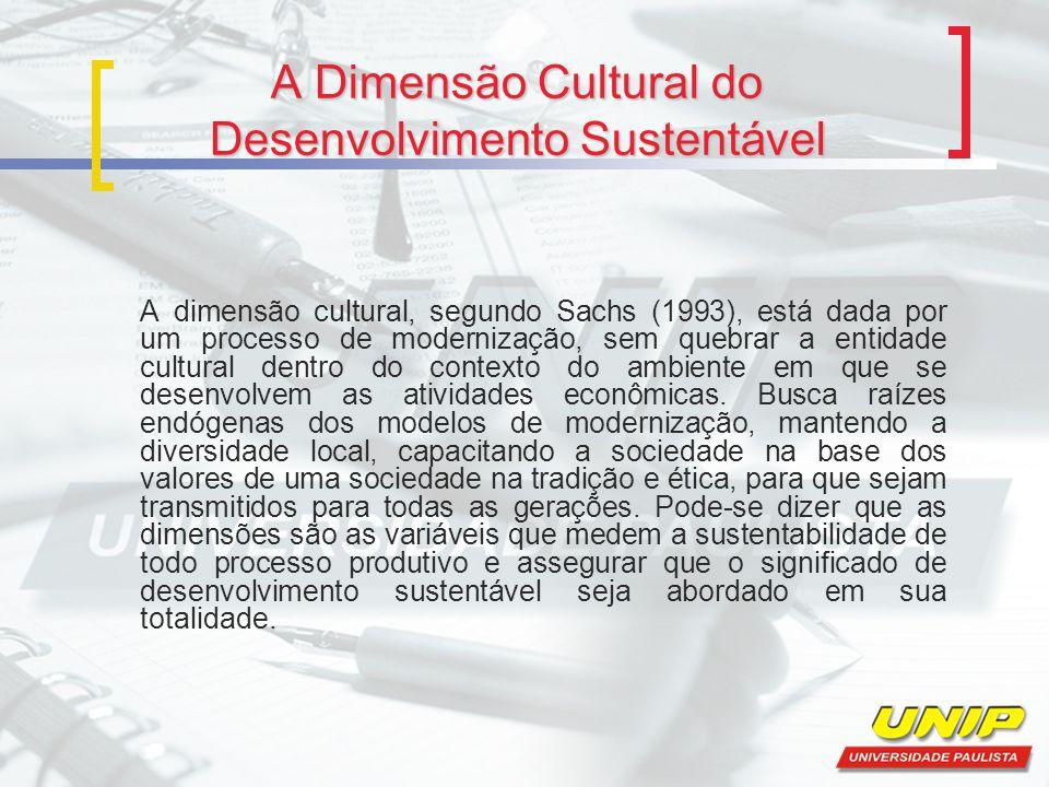 A Dimensão Cultural do Desenvolvimento Sustentável A dimensão cultural, segundo Sachs (1993), está dada por um processo de modernização, sem quebrar a