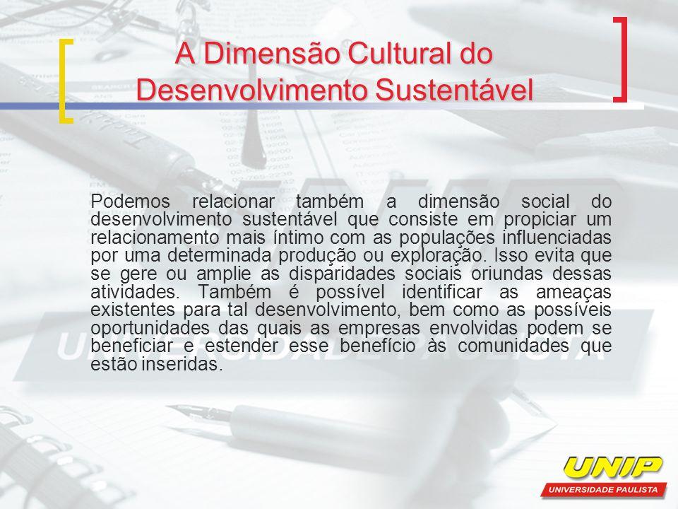 A Dimensão Cultural do Desenvolvimento Sustentável Podemos relacionar também a dimensão social do desenvolvimento sustentável que consiste em propicia