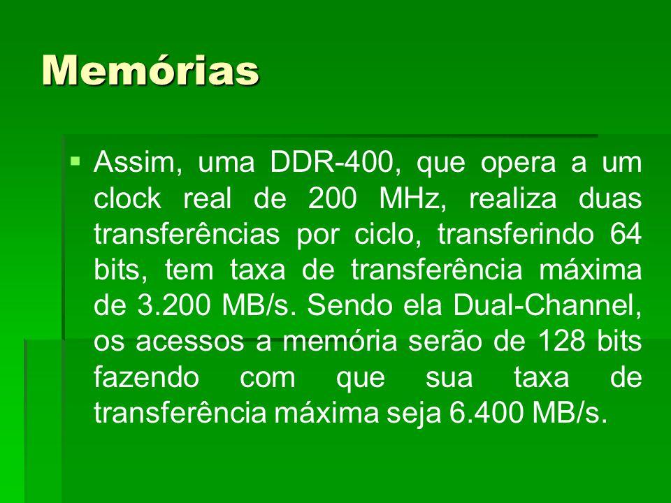 Memórias   Assim, uma DDR-400, que opera a um clock real de 200 MHz, realiza duas transferências por ciclo, transferindo 64 bits, tem taxa de transf