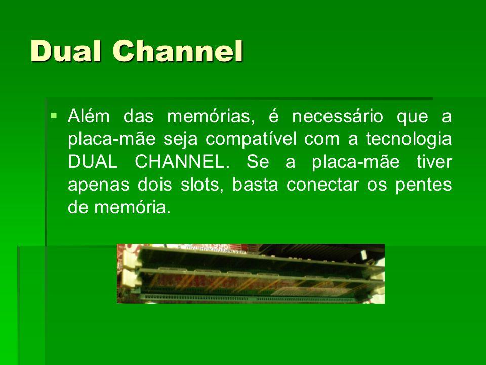 Dual Channel   Além das memórias, é necessário que a placa-mãe seja compatível com a tecnologia DUAL CHANNEL. Se a placa-mãe tiver apenas dois slots