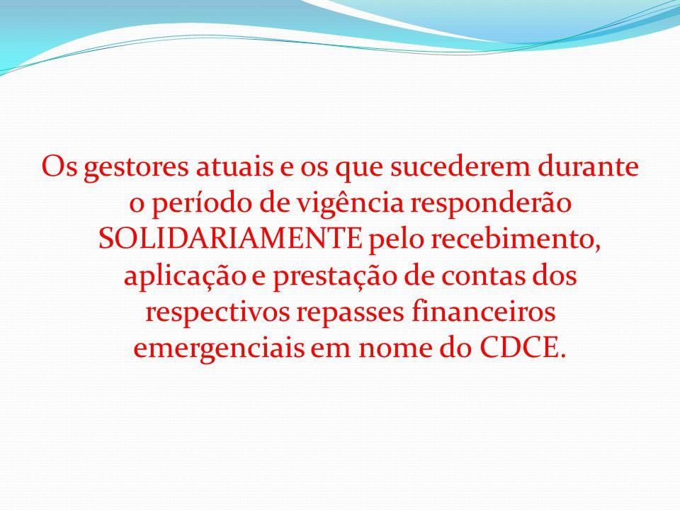 Os gestores atuais e os que sucederem durante o período de vigência responderão SOLIDARIAMENTE pelo recebimento, aplicação e prestação de contas dos respectivos repasses financeiros emergenciais em nome do CDCE.