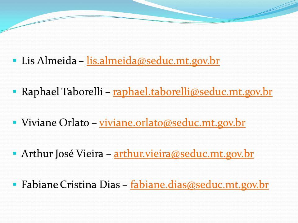  Lis Almeida – lis.almeida@seduc.mt.gov.br  Raphael Taborelli – raphael.taborelli@seduc.mt.gov.br  Viviane Orlato – viviane.orlato@seduc.mt.gov.br  Arthur José Vieira – arthur.vieira@seduc.mt.gov.br  Fabiane Cristina Dias – fabiane.dias@seduc.mt.gov.br