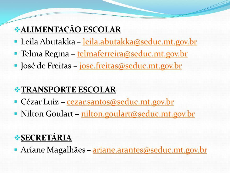  ALIMENTAÇÃO ESCOLAR  Leila Abutakka – leila.abutakka@seduc.mt.gov.br  Telma Regina – telmaferreira@seduc.mt.gov.br  José de Freitas – jose.freitas@seduc.mt.gov.br  TRANSPORTE ESCOLAR  Cézar Luiz – cezar.santos@seduc.mt.gov.br  Nilton Goulart – nilton.goulart@seduc.mt.gov.br  SECRETÁRIA  Ariane Magalhães – ariane.arantes@seduc.mt.gov.br