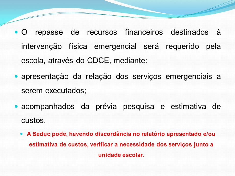 O repasse de recursos financeiros destinados à intervenção física emergencial será requerido pela escola, através do CDCE, mediante: apresentação da relação dos serviços emergenciais a serem executados; acompanhados da prévia pesquisa e estimativa de custos.