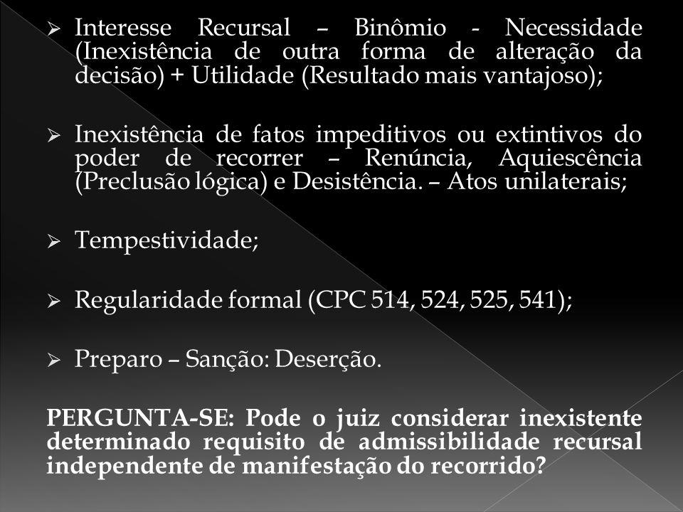 Interesse Recursal – Binômio - Necessidade (Inexistência de outra forma de alteração da decisão) + Utilidade (Resultado mais vantajoso);  Inexistên