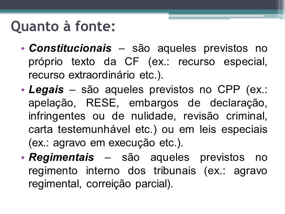 Quanto à fonte: Constitucionais – são aqueles previstos no próprio texto da CF (ex.: recurso especial, recurso extraordinário etc.). Legais – são aque