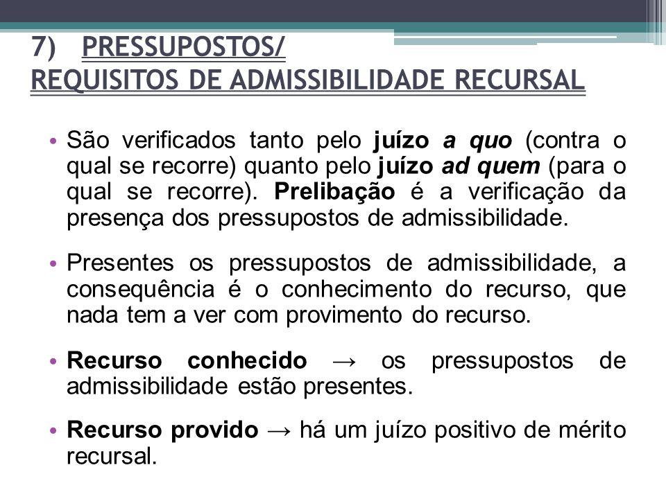 7) PRESSUPOSTOS/ REQUISITOS DE ADMISSIBILIDADE RECURSAL São verificados tanto pelo juízo a quo (contra o qual se recorre) quanto pelo juízo ad quem (p