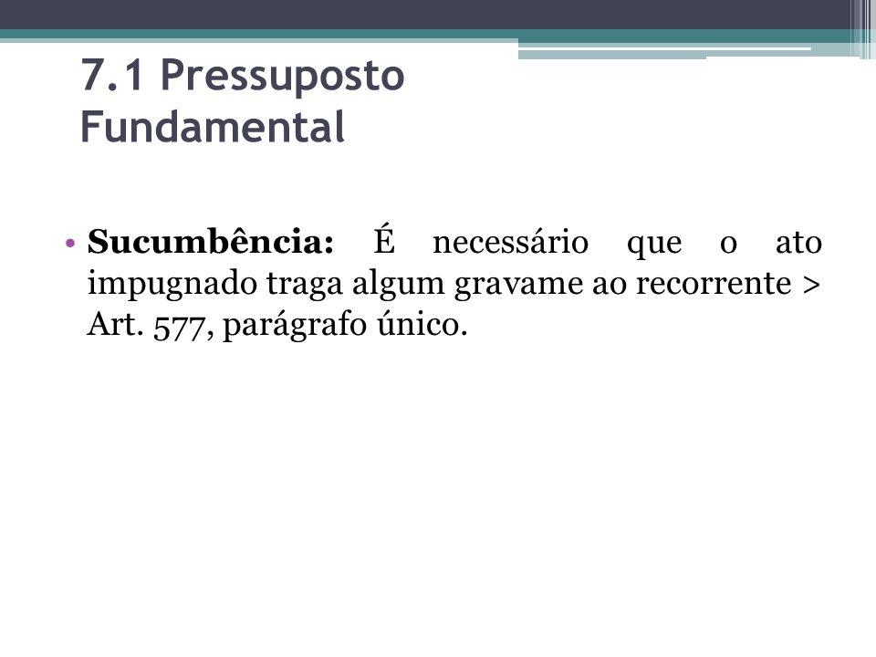 7.1 Pressuposto Fundamental Sucumbência: É necessário que o ato impugnado traga algum gravame ao recorrente > Art. 577, parágrafo único.
