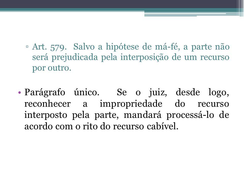 ▫Art. 579. Salvo a hipótese de má-fé, a parte não será prejudicada pela interposição de um recurso por outro. Parágrafo único. Se o juiz, desde logo,