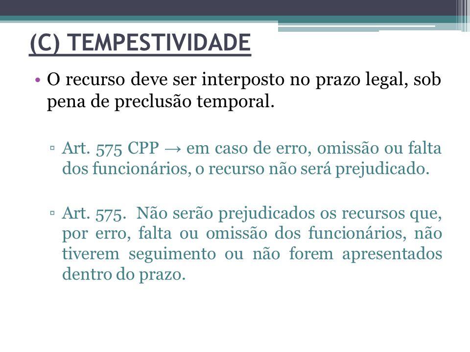 (C) TEMPESTIVIDADE O recurso deve ser interposto no prazo legal, sob pena de preclusão temporal. ▫Art. 575 CPP → em caso de erro, omissão ou falta dos