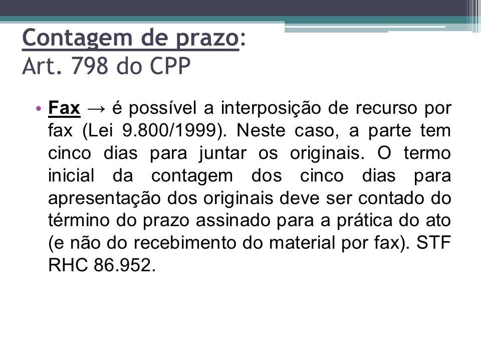 Contagem de prazo: Art. 798 do CPP Fax → é possível a interposição de recurso por fax (Lei 9.800/1999). Neste caso, a parte tem cinco dias para juntar