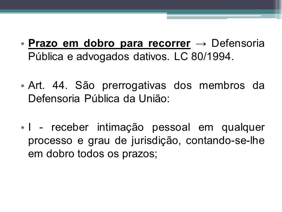 Prazo em dobro para recorrer → Defensoria Pública e advogados dativos. LC 80/1994. Art. 44. São prerrogativas dos membros da Defensoria Pública da Uni