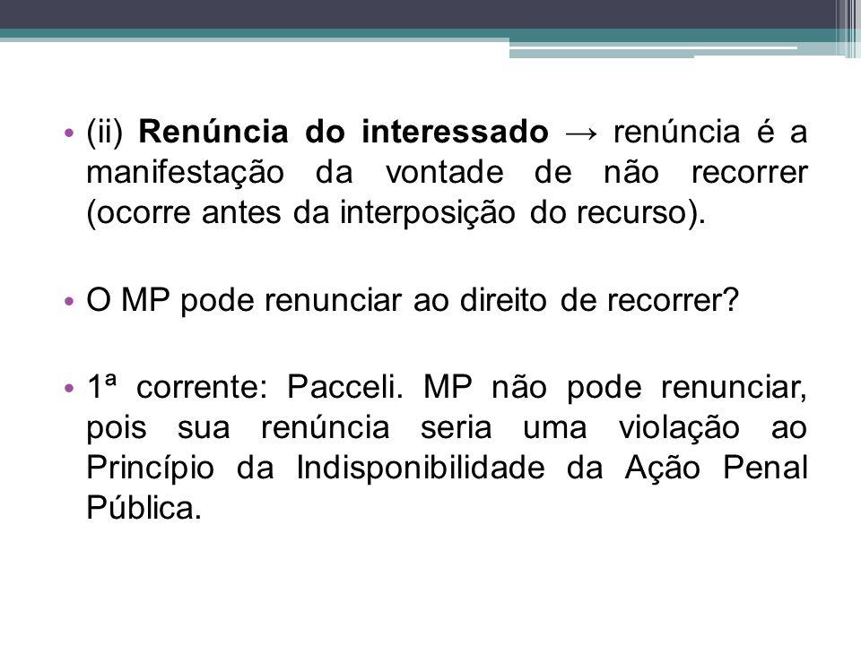 (ii) Renúncia do interessado → renúncia é a manifestação da vontade de não recorrer (ocorre antes da interposição do recurso). O MP pode renunciar ao