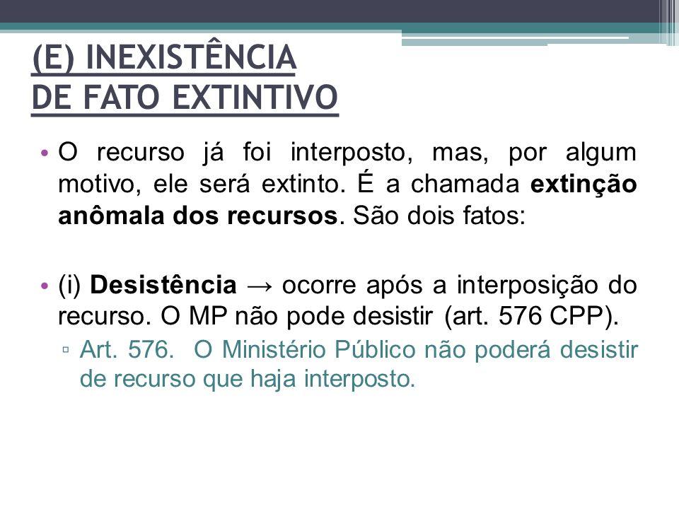 (E) INEXISTÊNCIA DE FATO EXTINTIVO O recurso já foi interposto, mas, por algum motivo, ele será extinto. É a chamada extinção anômala dos recursos. Sã