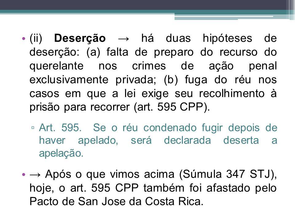 (ii) Deserção → há duas hipóteses de deserção: (a) falta de preparo do recurso do querelante nos crimes de ação penal exclusivamente privada; (b) fuga