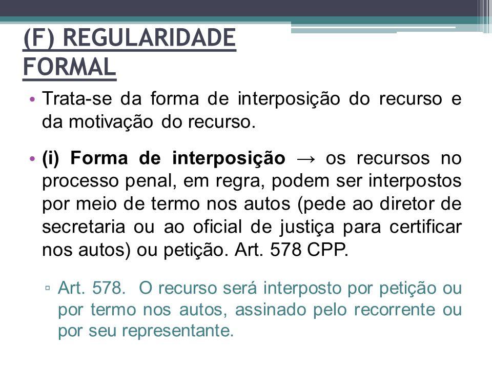 (F) REGULARIDADE FORMAL Trata-se da forma de interposição do recurso e da motivação do recurso. (i) Forma de interposição → os recursos no processo pe
