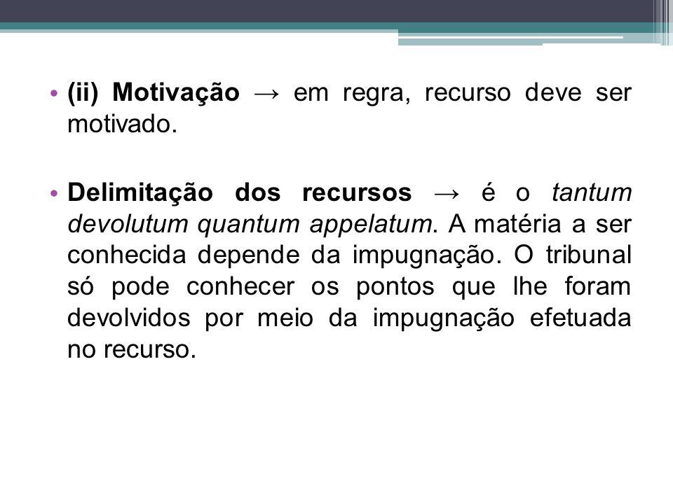 (ii) Motivação → em regra, recurso deve ser motivado. Delimitação dos recursos → é o tantum devolutum quantum appelatum. A matéria a ser conhecida dep