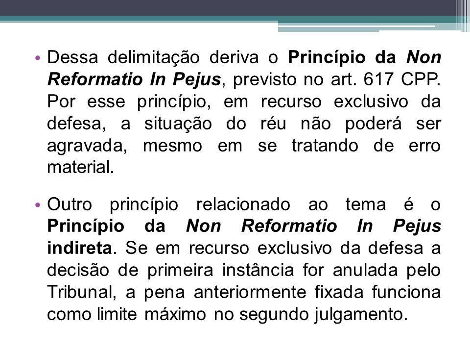 Dessa delimitação deriva o Princípio da Non Reformatio In Pejus, previsto no art. 617 CPP. Por esse princípio, em recurso exclusivo da defesa, a situa