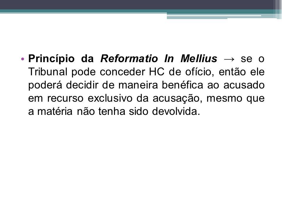 Princípio da Reformatio In Mellius → se o Tribunal pode conceder HC de ofício, então ele poderá decidir de maneira benéfica ao acusado em recurso excl