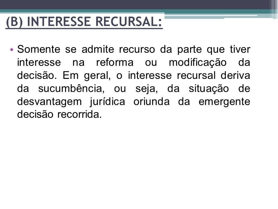 (B) INTERESSE RECURSAL: Somente se admite recurso da parte que tiver interesse na reforma ou modificação da decisão. Em geral, o interesse recursal de