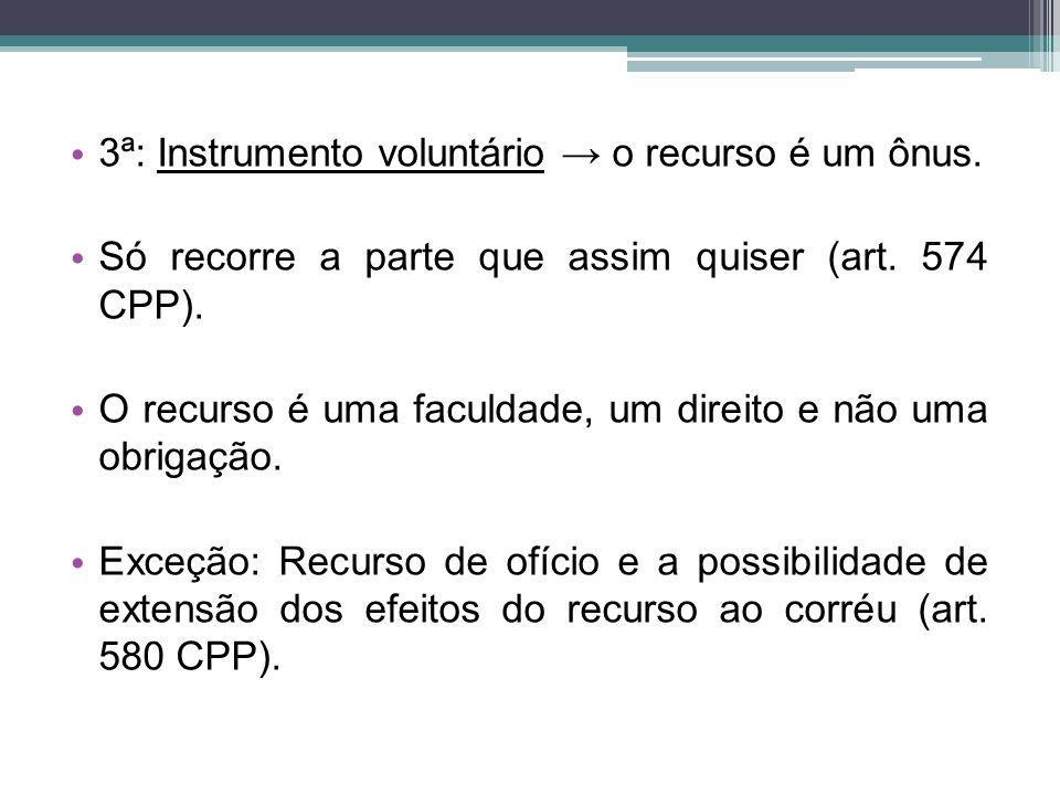 3ª: Instrumento voluntário → o recurso é um ônus. Só recorre a parte que assim quiser (art. 574 CPP). O recurso é uma faculdade, um direito e não uma