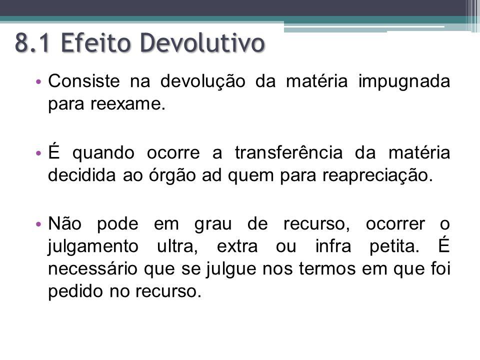8.1 Efeito Devolutivo Consiste na devolução da matéria impugnada para reexame. É quando ocorre a transferência da matéria decidida ao órgão ad quem pa