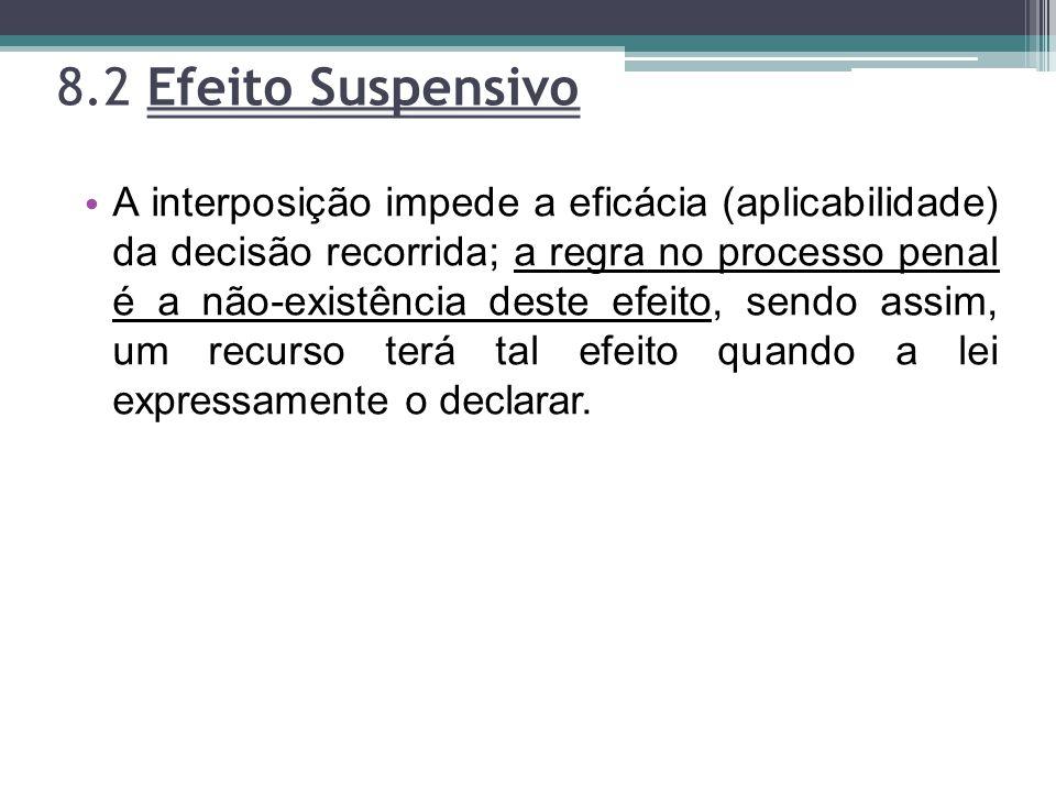 8.2 Efeito Suspensivo A interposição impede a eficácia (aplicabilidade) da decisão recorrida; a regra no processo penal é a não-existência deste efeit