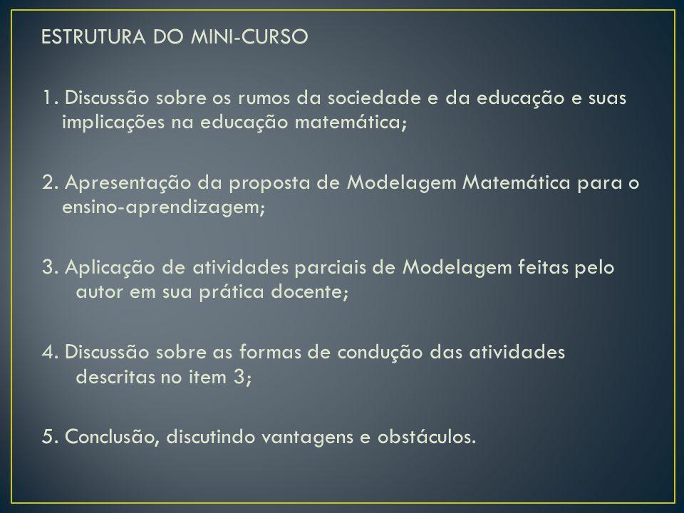 ESTRUTURA DO MINI-CURSO 1. Discussão sobre os rumos da sociedade e da educação e suas implicações na educação matemática; 2. Apresentação da proposta