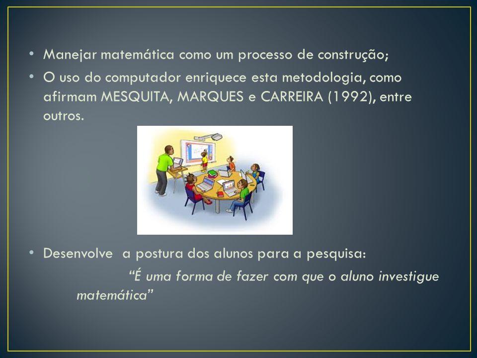 Manejar matemática como um processo de construção; O uso do computador enriquece esta metodologia, como afirmam MESQUITA, MARQUES e CARREIRA (1992), e