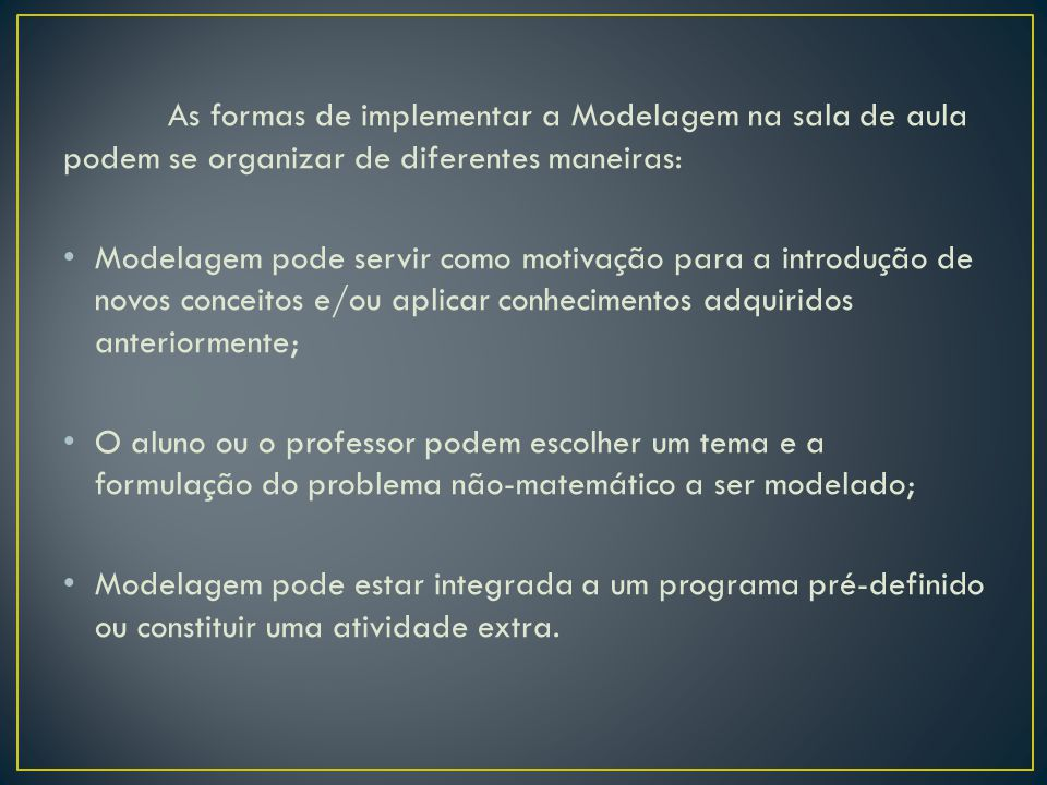 OBSTÁCULOS PARA A IMPLEMENTAÇÃO DA MODELAGEM Os professores apontam a falta de motivação dos alunos: Os alunos não querem se esforçar para pensar. Possível explicação: Eles estão acostumados a ver o professor como transmissor de conhecimentos e, portanto, têm postura passiva em relação à aula (FRANCHI, 1993) O contexto escolar pode inibir iniciativas dos professores: * currículo atual;*realidade da escola pública; * vestibular;*conteúdos; * tempo