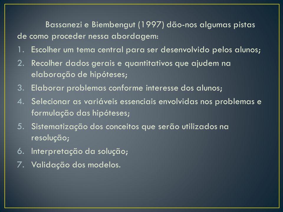 Bassanezi e Biembengut (1997) dão-nos algumas pistas de como proceder nessa abordagem: 1.Escolher um tema central para ser desenvolvido pelos alunos;