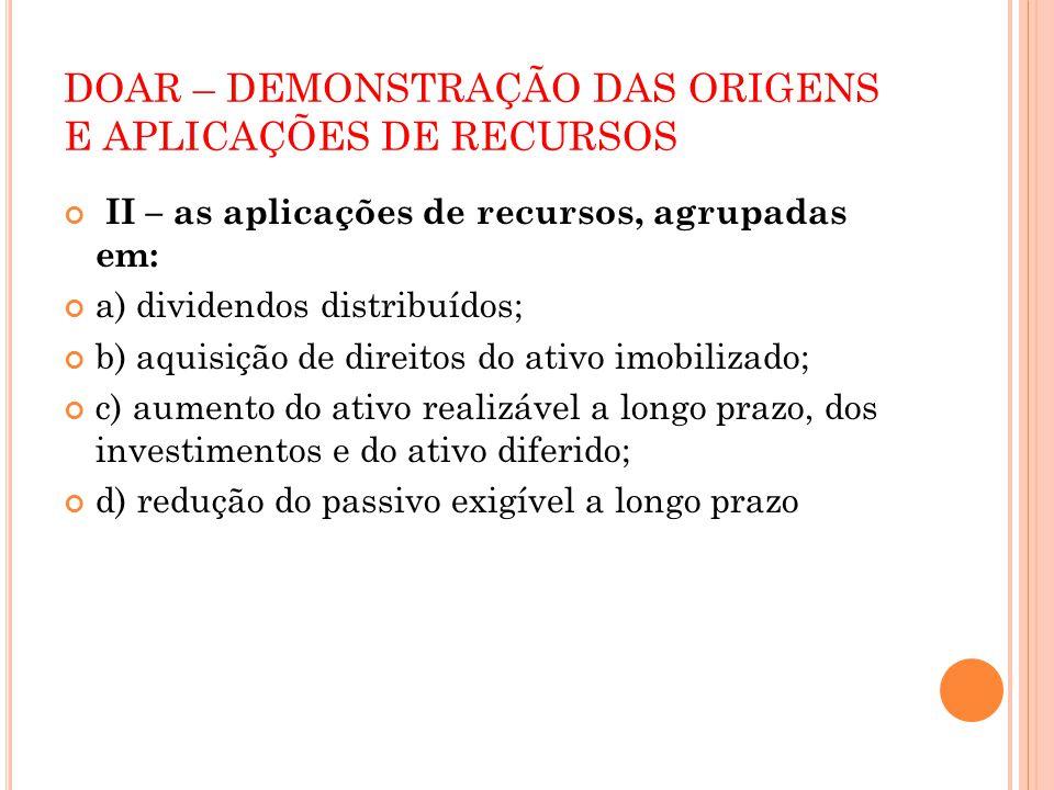 DOAR – DEMONSTRAÇÃO DAS ORIGENS E APLICAÇÕES DE RECURSOS II – as aplicações de recursos, agrupadas em: a) dividendos distribuídos; b) aquisição de dir