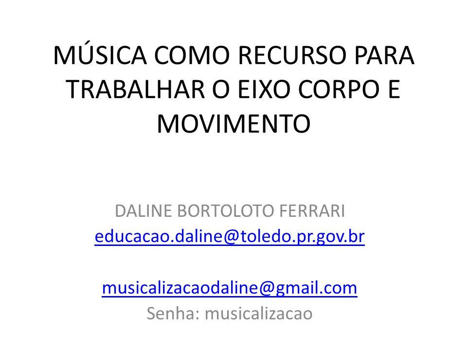 MÚSICA COMO RECURSO PARA TRABALHAR O EIXO CORPO E MOVIMENTO DALINE BORTOLOTO FERRARI educacao.daline@toledo.pr.gov.br musicalizacaodaline@gmail.com Se