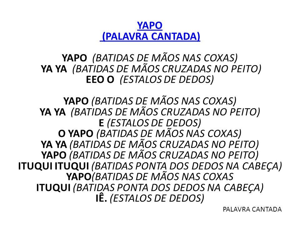 YAPO (PALAVRA CANTADA) YAPO (BATIDAS DE MÃOS NAS COXAS) YA YA (BATIDAS DE MÃOS CRUZADAS NO PEITO) EEO O (ESTALOS DE DEDOS) YAPO (BATIDAS DE MÃOS NAS C