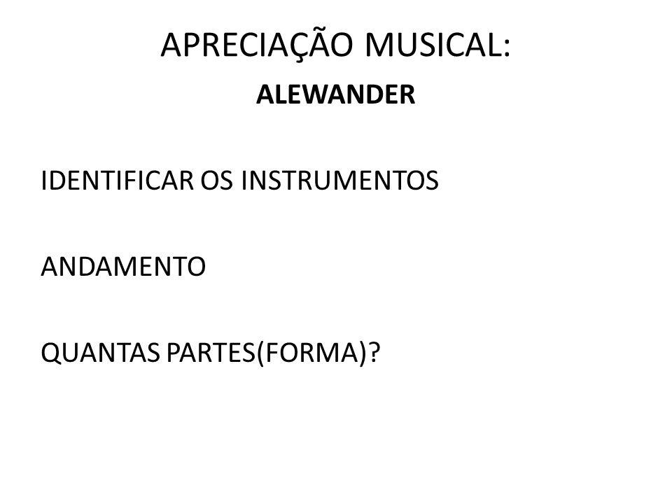 APRECIAÇÃO MUSICAL: ALEWANDER IDENTIFICAR OS INSTRUMENTOS ANDAMENTO QUANTAS PARTES(FORMA)?