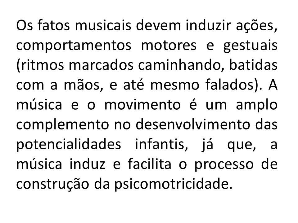 Os fatos musicais devem induzir ações, comportamentos motores e gestuais (ritmos marcados caminhando, batidas com a mãos, e até mesmo falados). A músi
