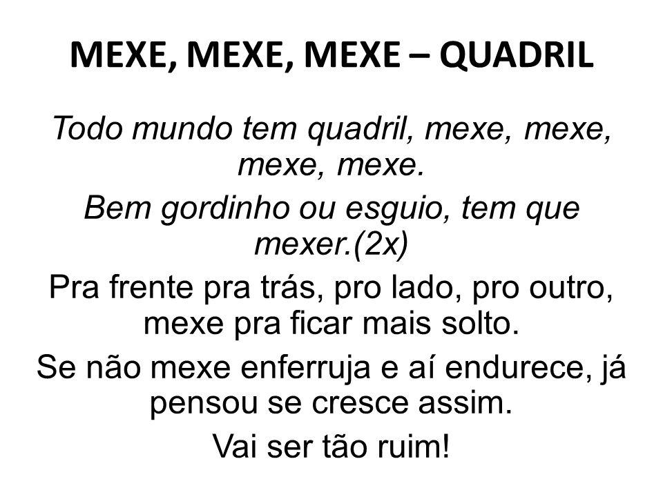 MEXE, MEXE, MEXE – QUADRIL Todo mundo tem quadril, mexe, mexe, mexe, mexe. Bem gordinho ou esguio, tem que mexer.(2x) Pra frente pra trás, pro lado, p