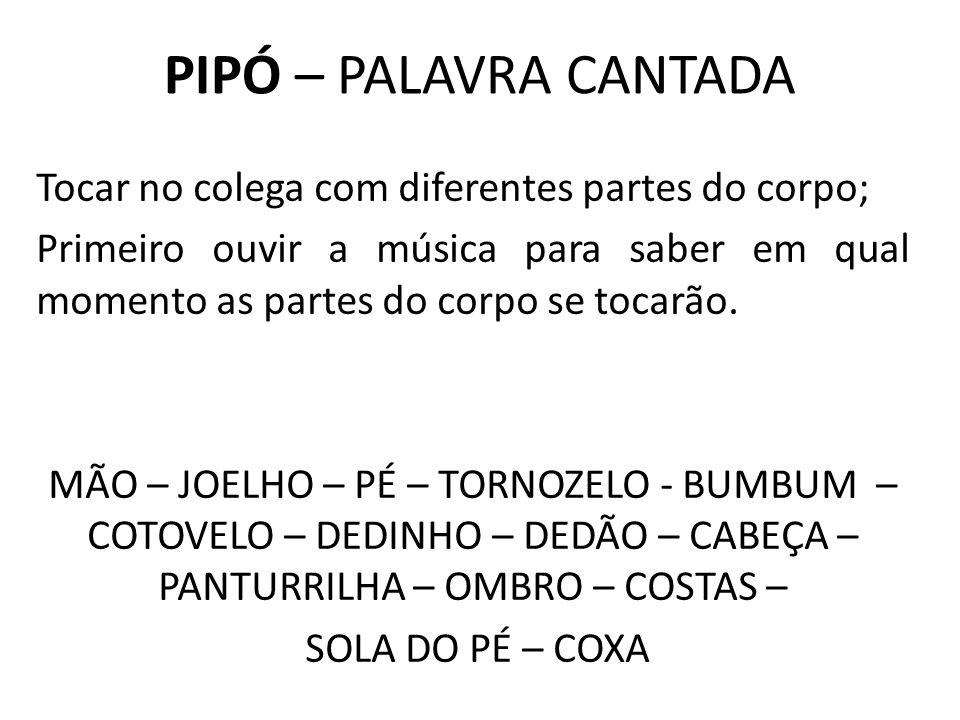 PIPÓ – PALAVRA CANTADA Tocar no colega com diferentes partes do corpo; Primeiro ouvir a música para saber em qual momento as partes do corpo se tocarã