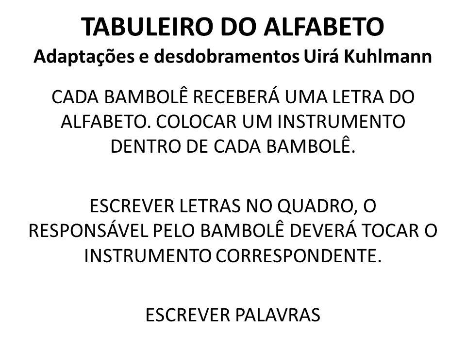 TABULEIRO DO ALFABETO Adaptações e desdobramentos Uirá Kuhlmann CADA BAMBOLÊ RECEBERÁ UMA LETRA DO ALFABETO. COLOCAR UM INSTRUMENTO DENTRO DE CADA BAM