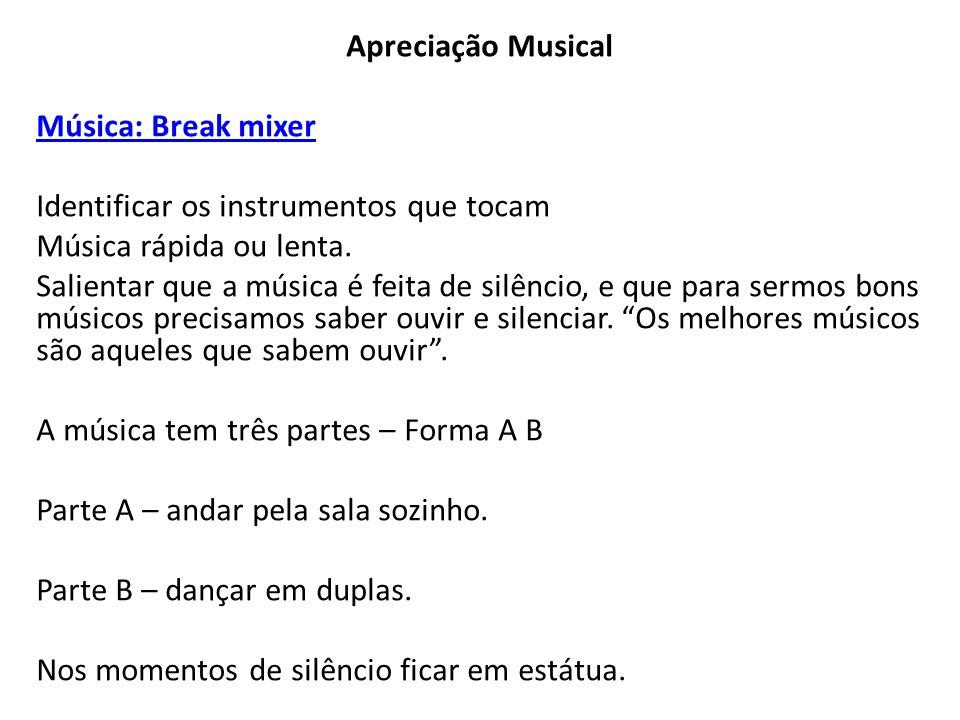 Apreciação Musical Música: Break mixer Identificar os instrumentos que tocam Música rápida ou lenta. Salientar que a música é feita de silêncio, e que