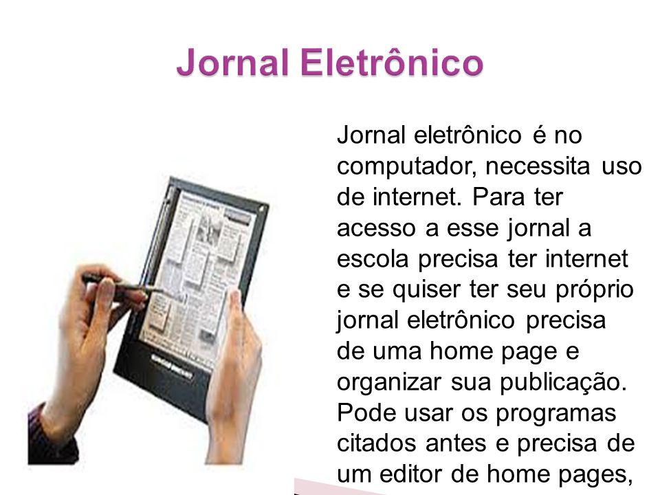 Jornal eletrônico é no computador, necessita uso de internet. Para ter acesso a esse jornal a escola precisa ter internet e se quiser ter seu próprio