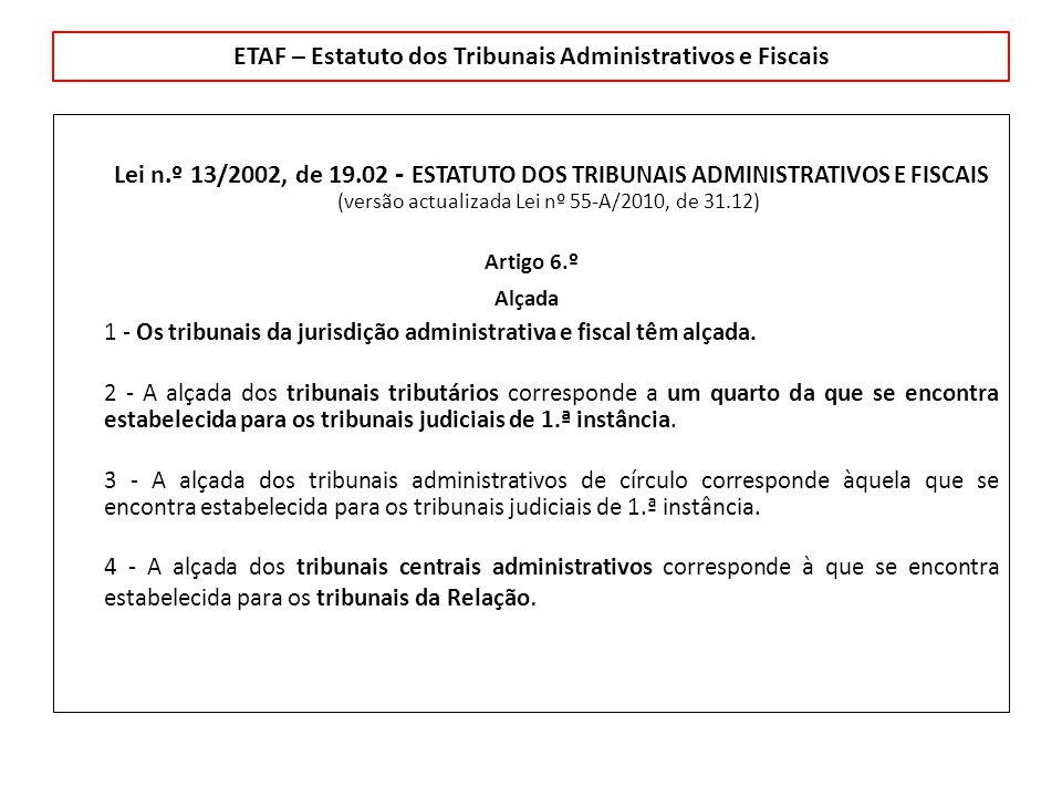 ETAF – Estatuto dos Tribunais Administrativos e Fiscais Lei n.º 13/2002, de 19.02 - ESTATUTO DOS TRIBUNAIS ADMINISTRATIVOS E FISCAIS (versão actualizada Lei nº 55-A/2010, de 31.12) Artigo 6.º Alçada 1 - Os tribunais da jurisdição administrativa e fiscal têm alçada.