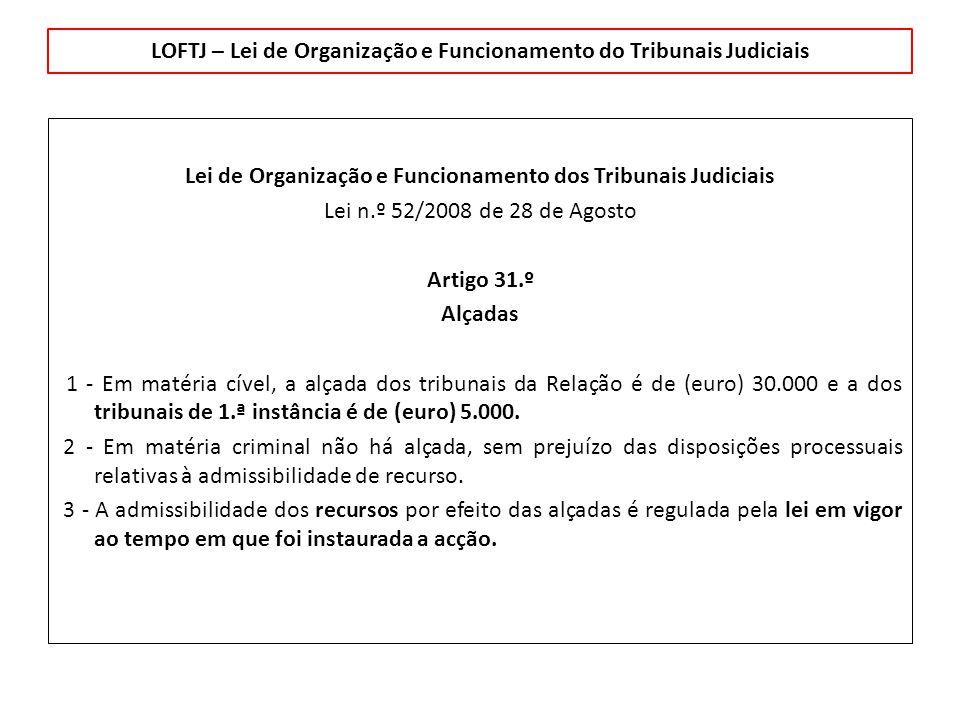 LOFTJ – Lei de Organização e Funcionamento do Tribunais Judiciais Lei de Organização e Funcionamento dos Tribunais Judiciais Lei n.º 52/2008 de 28 de Agosto Artigo 31.º Alçadas 1 - Em matéria cível, a alçada dos tribunais da Relação é de (euro) 30.000 e a dos tribunais de 1.ª instância é de (euro) 5.000.