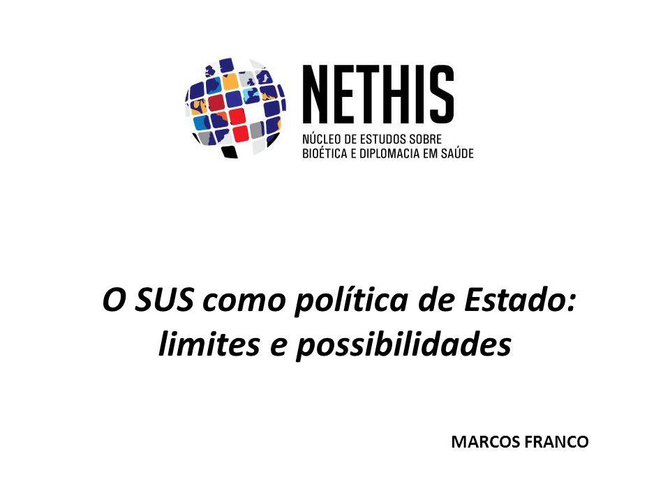 O SUS como política de Estado: limites e possibilidades MARCOS FRANCO