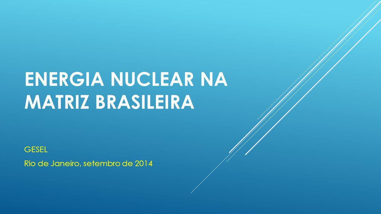 ENERGIA NUCLEAR NA MATRIZ BRASILEIRA GESEL Rio de Janeiro, setembro de 2014