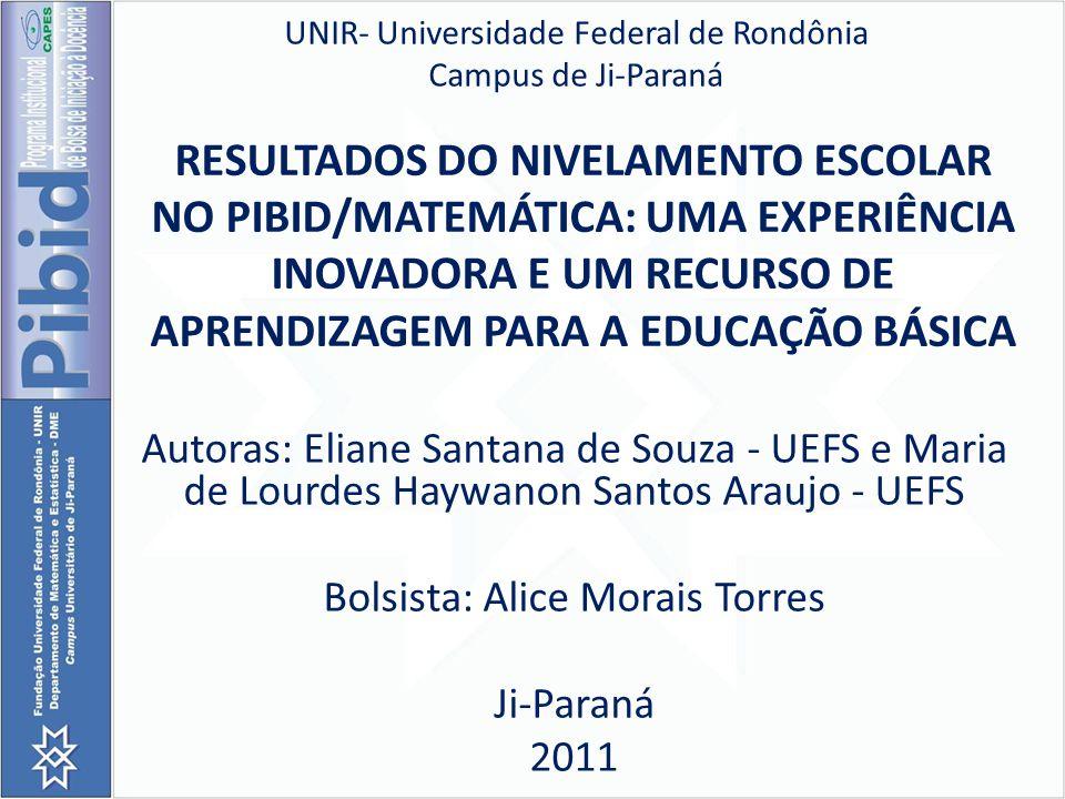RESULTADOS DO NIVELAMENTO ESCOLAR NO PIBID/MATEMÁTICA: UMA EXPERIÊNCIA INOVADORA E UM RECURSO DE APRENDIZAGEM PARA A EDUCAÇÃO BÁSICA Autoras: Eliane S