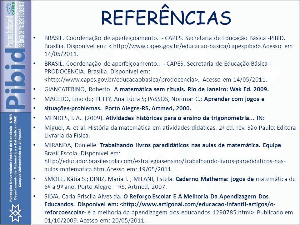 REFERÊNCIAS BRASIL. Coordenação de aperfeiçoamento. - CAPES. Secretaria de Educação Básica -PIBID. Brasília. Disponível em:.Acesso em 14/05/2011. BRAS