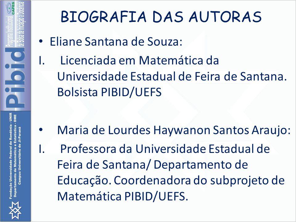 BIOGRAFIA DAS AUTORAS Eliane Santana de Souza: I. Licenciada em Matemática da Universidade Estadual de Feira de Santana. Bolsista PIBID/UEFS Maria de