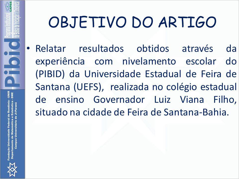 OBJETIVO DO ARTIGO Relatar resultados obtidos através da experiência com nivelamento escolar do (PIBID) da Universidade Estadual de Feira de Santana (